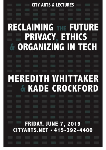 City Arts & Lectures presents Reclaiming the Future: Privacy, Ethics & Organizing in Tech. Meredith Whittaker & Kade Crockford. Friday, June 7, 2019. cityarts.net • 415-392-4400