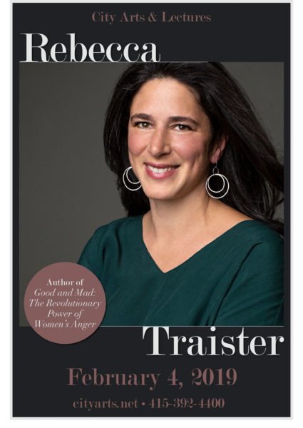 City Arts & Lectures Rebecca Traister. Author of Good and Mad: The Revolutionary Power of Women's Anger. February 4, 2019. cityarts.net. 415-392-4400